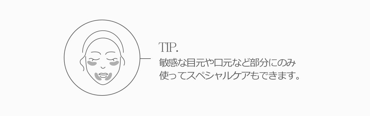 TIP。敏感な目元や口元など部分にのみ使ってスペシャルケアもできます。