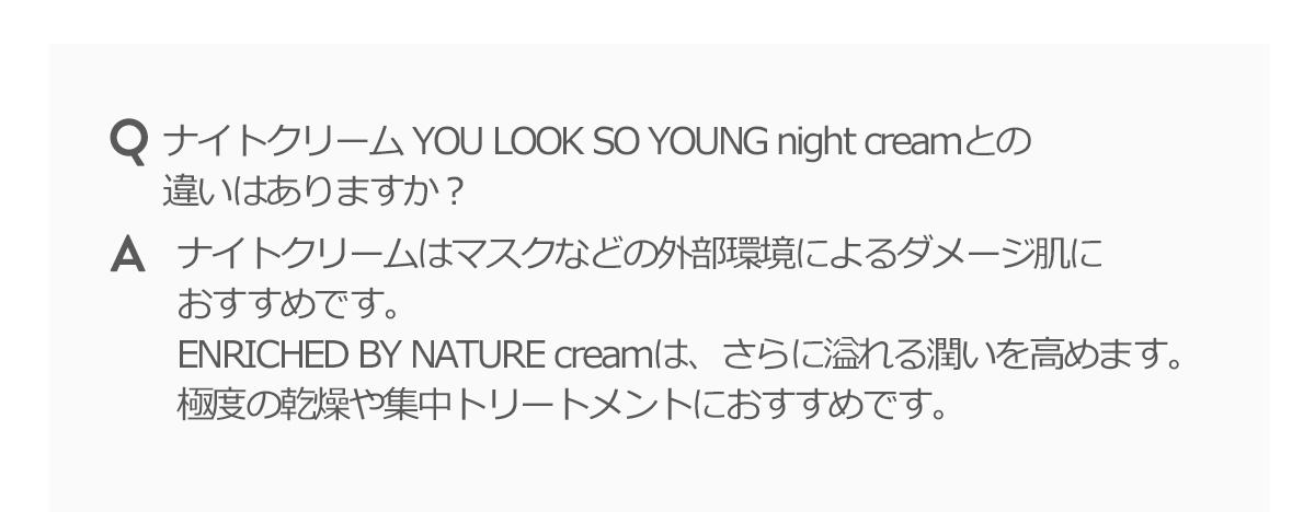 ナイトクリーム YOU LOOK SO YOUNG night creamとの違いはありますか?Aナイトクリームはマスクなどの外部環境によるダメージ肌におすすめです。ENRICHED BY NATURE creamは、さらに溢れる潤いを高めます。極度の乾燥や集中トリートメントにおすすめです。