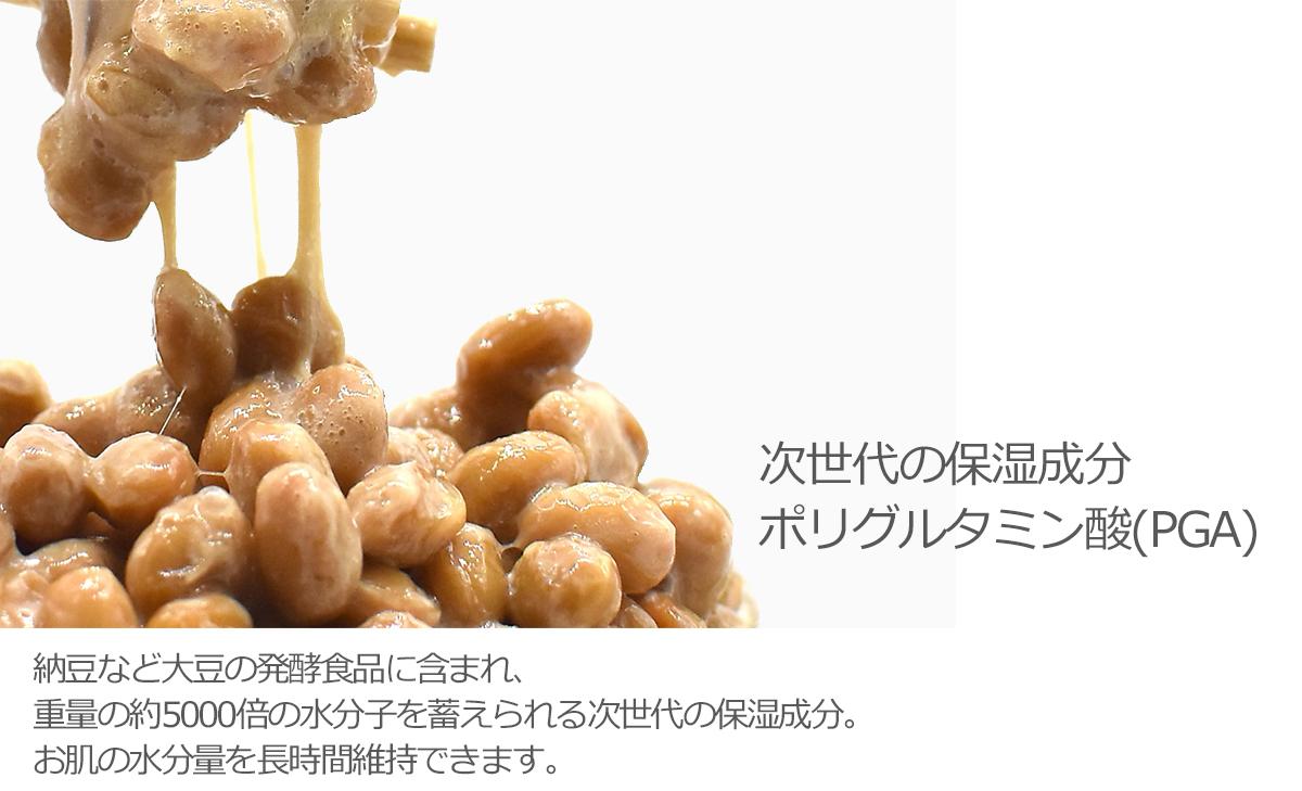 次世代の保湿成分 ポリグルタミン酸(PGA)納豆など大豆の発酵食品に含まれ、重量の約5000倍の水分子を蓄えられる次世代の保湿成分。お肌の水分量を長時間維持できます。