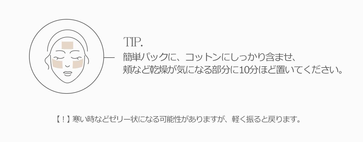 簡単パックに、コットンにしっかり含ませ、頬など乾燥が気になる部分に10分ほど置いてください。寒い時などゼリー状になる可能性がありますが、軽く振ると戻ります。