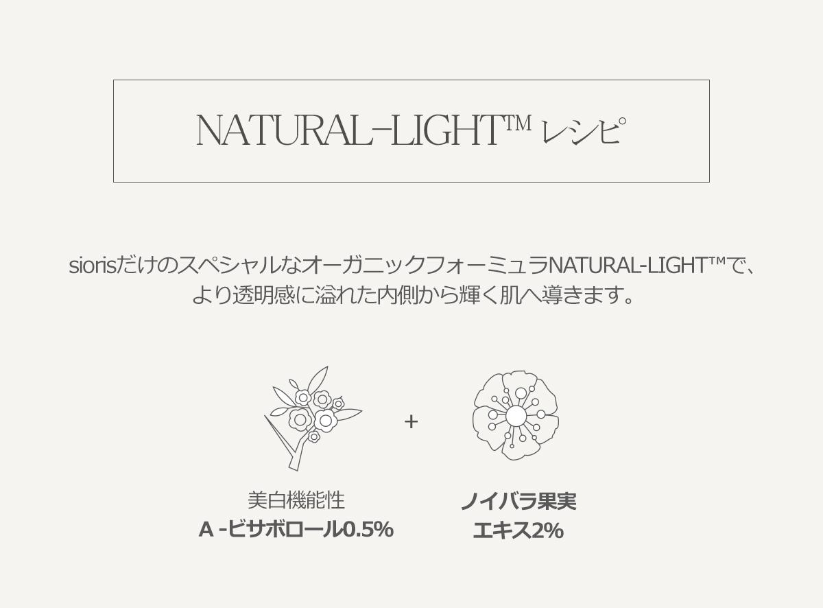 siorisだけのスペシャルなオーガニックフォーミュラNATURAL-LIGHT™で、より透明感に溢れた内側から輝く肌へ導きます。美白機能性α -ビサボロール0.5%.ノイバラ果実エキス2%